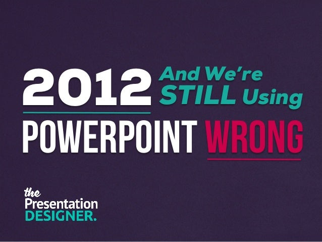 2012 and We're STILL Using PowerPoint Wrong