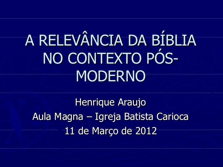 A RELEVÂNCIA DA BÍBLIA  NO CONTEXTO PÓS-      MODERNO        Henrique AraujoAula Magna – Igreja Batista Carioca      11 de...