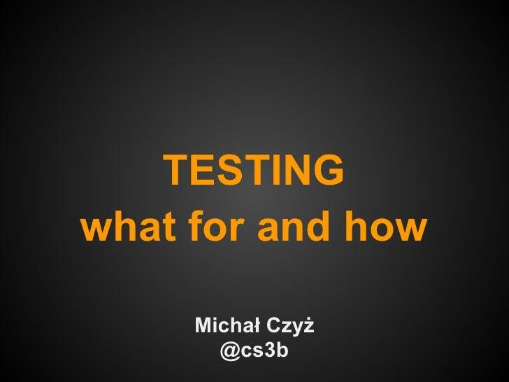 TESTINGwhat for and how     Michał Czyż       @cs3b