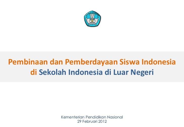 Pembinaan dan Pemberdayaan Siswa Indonesia     di Sekolah Indonesia di Luar Negeri             Kementerian Pendidikan Nasi...