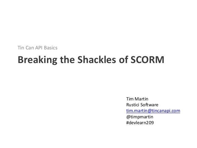 Tin Can API BasicsBreaking the Shackles of SCORM                      Tim Martin                      Rustici Software    ...