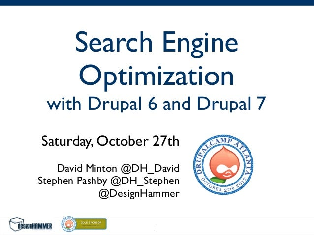 Search Engine Optimization with Drupal 6 and Drupal 7 Saturday, October 27th David Minton @DH_David Stephen Pashby @DH_Ste...