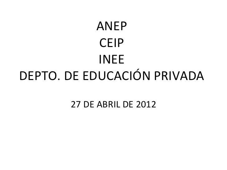ANEP            CEIP            INEEDEPTO. DE EDUCACIÓN PRIVADA       27 DE ABRIL DE 2012