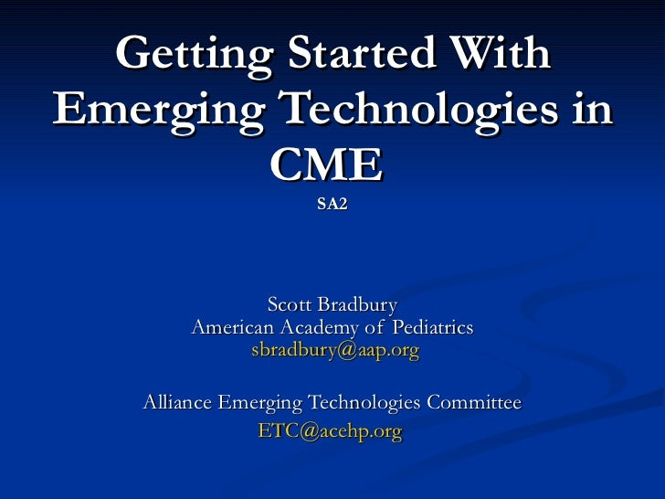 Getting Started With Emerging Technologies in CME  SA2 Scott Bradbury American Academy of Pediatrics   [email_address] All...