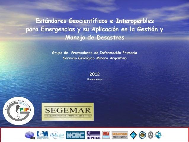Estándares Geocientíficos e Interoperbles para Emergencias y su Aplicación en la Gestión y Manejo de Desastres Grupo de Pr...