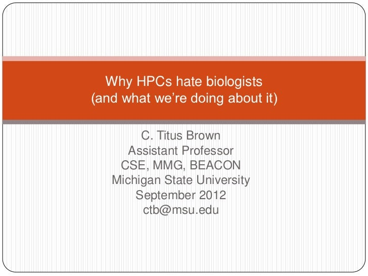 """Why HPCs hate biologists(and what we""""re doing about it)        C. Titus Brown      Assistant Professor    CSE, MMG, BEACON..."""
