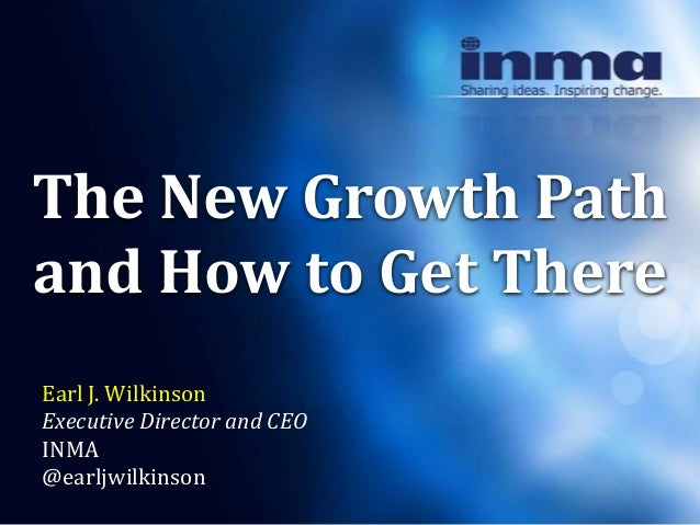 The New Growth Pathand How to Get ThereEarl J. WilkinsonExecutive Director and CEOINMA@earljwilkinson