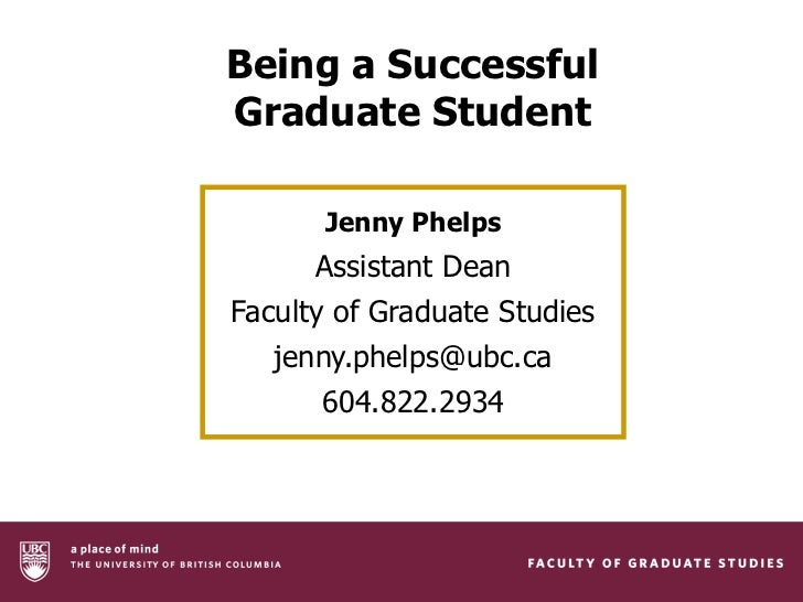 Being a SuccessfulGraduate Student      Jenny Phelps      Assistant DeanFaculty of Graduate Studies   jenny.phelps@ubc.ca ...