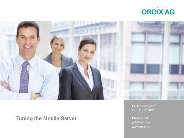 Tuning the Mobile Server DOAG Konferenz 20. - 22.11.2012 Philipp Loer ppl@ordix.de www.ordix.de