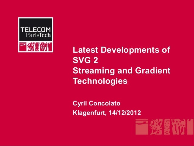 Latest Developments ofSVG 2Streaming and GradientTechnologiesCyril ConcolatoKlagenfurt, 14/12/2012