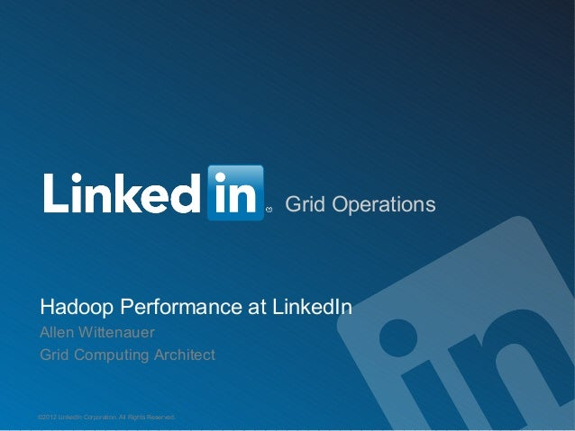 Grid OperationsHadoop Performance at LinkedInAllen WittenauerGrid Computing Architect©2012 LinkedIn Corporation. All Right...