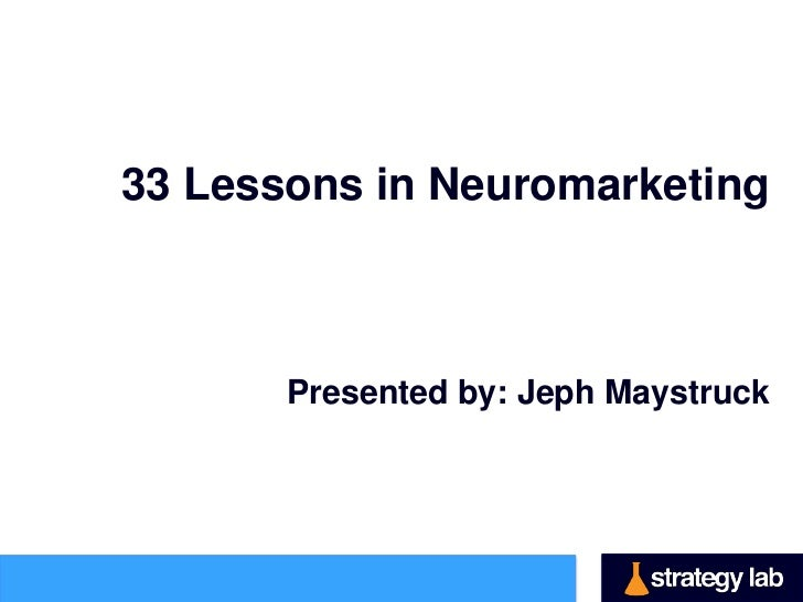 33 Lessons in Neuromarketing       Presented by: Jeph Maystruck