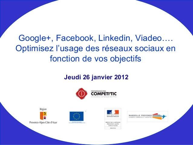 Jeudi 26 janvier 2012 Google+, Facebook, Linkedin, Viadeo…. Optimisez l'usage des réseaux sociaux en fonction de vos objec...