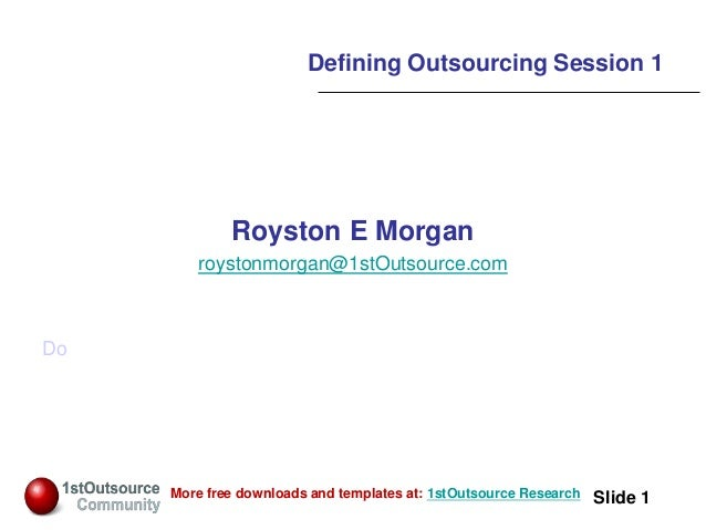 Slide: 1 Slide 1More free downloads and templates at: 1stOutsource Research Defining Outsourcing Session 1 Royston E Morga...