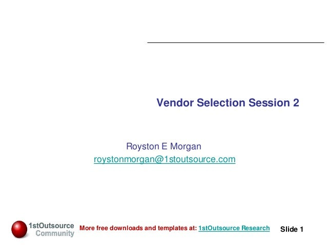Slide: 1 Slide 1More free downloads and templates at: 1stOutsource Research Vendor Selection Session 2 Royston E Morgan ro...