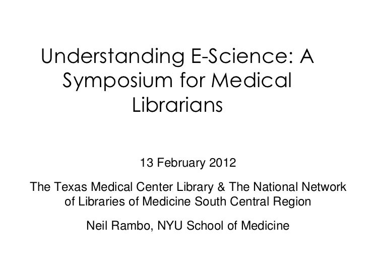 Understanding E-Science: A   Symposium for Medical         Librarians                   13 February 2012The Texas Medical ...