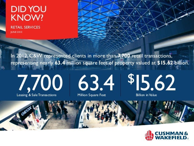 DID YOU KNOW? RETAIL SERVICES JUNE 2013  In 2012, C&W represented clients in more than 7,700 retail transactions, represen...