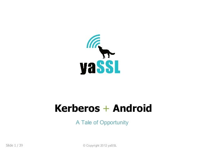 Kerberos + Android                  A Tale of OpportunitySlide 1 / 39        © Copyright 2012 yaSSL