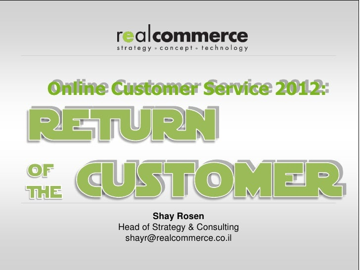 Online Customer Service 2012:               Shay Rosen       Head of Strategy & Consulting        shayr@realcommerce.co.il
