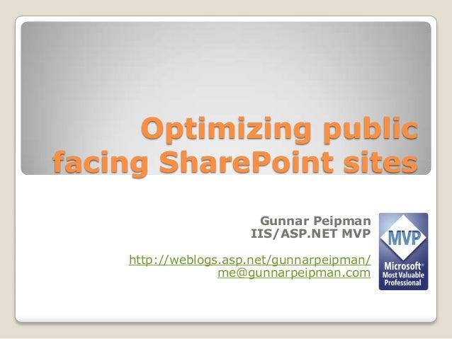 Optimizing publicfacing SharePoint sitesGunnar PeipmanIIS/ASP.NET MVPhttp://weblogs.asp.net/gunnarpeipman/me@gunnarpeipman...