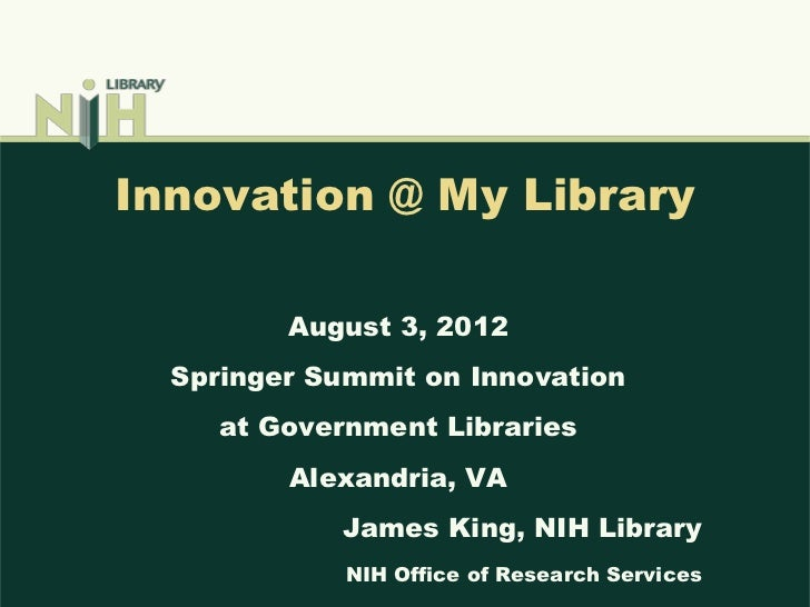 Innovation @ My Library         August 3, 2012  Springer Summit on Innovation     at Government Libraries         Alexandr...
