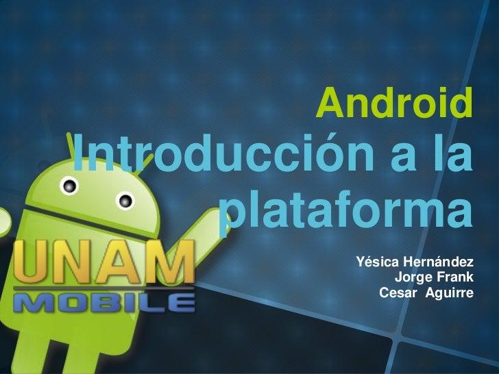 AndroidIntroducción a la      plataforma           Yésica Hernández                Jorge Frank              Cesar Aguirre
