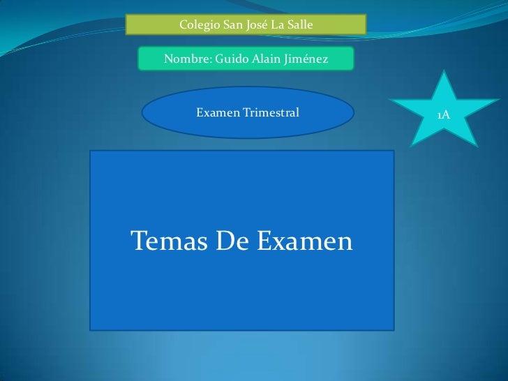 Colegio San José La Salle  Nombre: Guido Alain Jiménez       Examen Trimestral        1ATemas De Examen