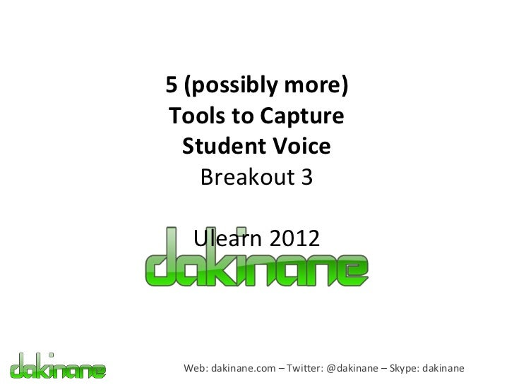 5 (possibly more)Tools to Capture  Student Voice    Breakout 3  Ulearn 2012 Web: dakinane.com – Twitter: @dakinane – Skype...