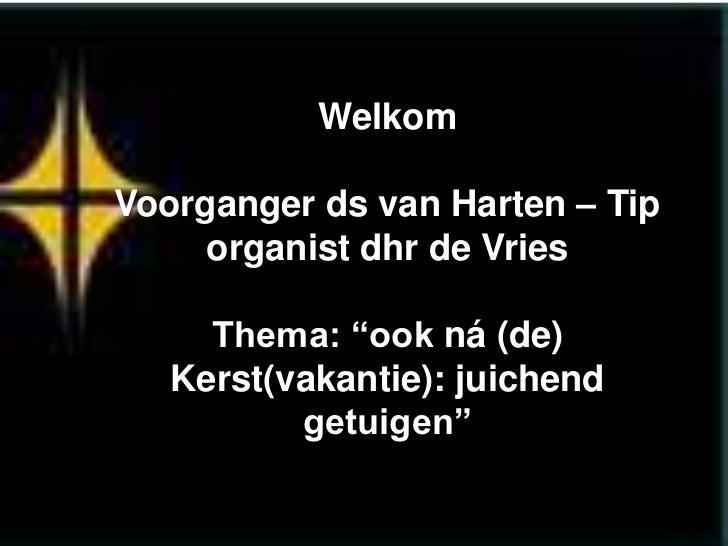 """WelkomVoorganger ds van Harten – Tip     organist dhr de Vries     Thema: """"ook ná (de)   Kerst(vakantie): juichend        ..."""