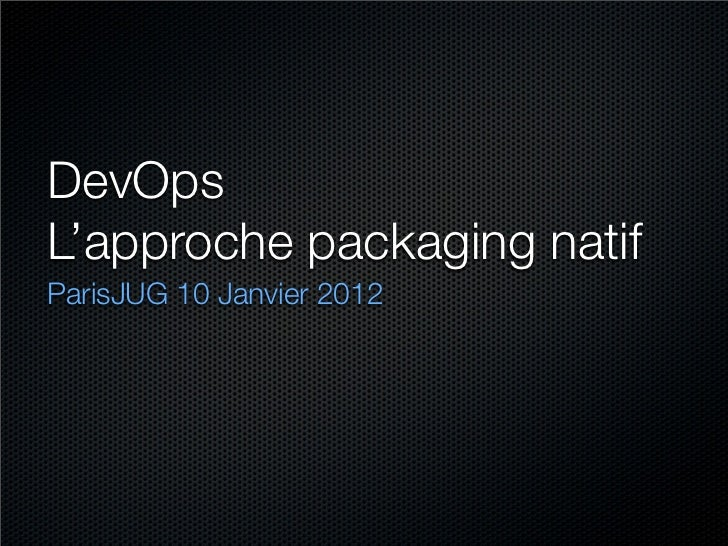 DevOpsL'approche packaging natifParisJUG 10 Janvier 2012