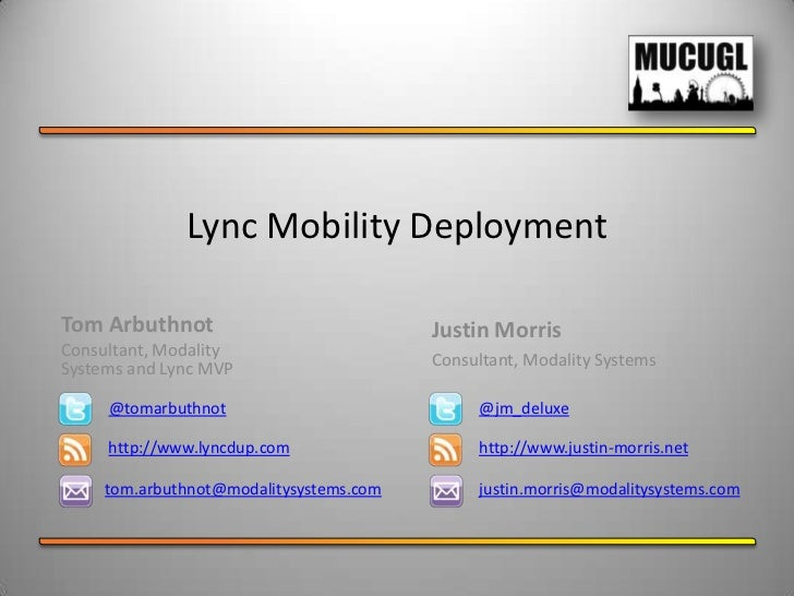 Lync Mobility DeploymentTom Arbuthnot                            Justin MorrisConsultant, ModalitySystems and Lync MVP    ...