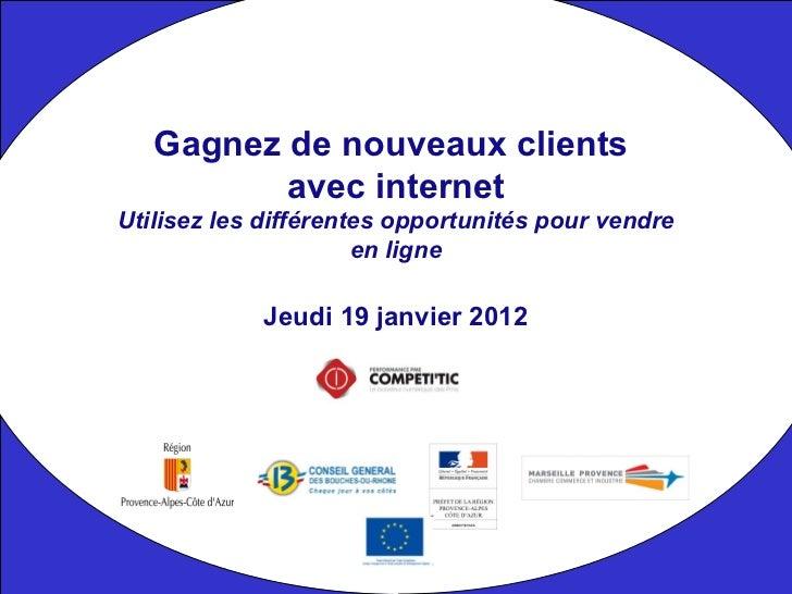 Jeudi 19 janvier 2012 Gagnez de nouveaux clients  avec internet Utilisez les différentes opportunités pour vendre en ligne