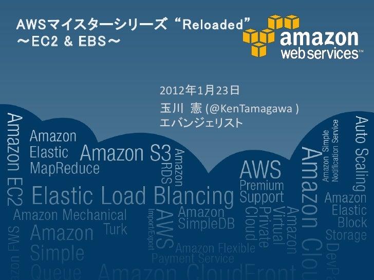 "AWSマイスターシリーズ ""Reloaded""~EC2 & EBS~              2012年1月23日              玉川 憲 (@KenTamagawa )              エバンジェリスト"