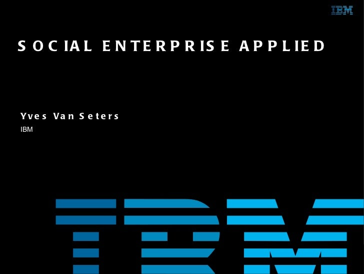 Yves Van Seters IBM SOCIAL ENTERPRISE APPLIED