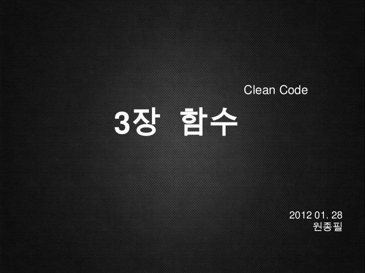 Clean Code3장 함수               2012 01. 28                   원종필
