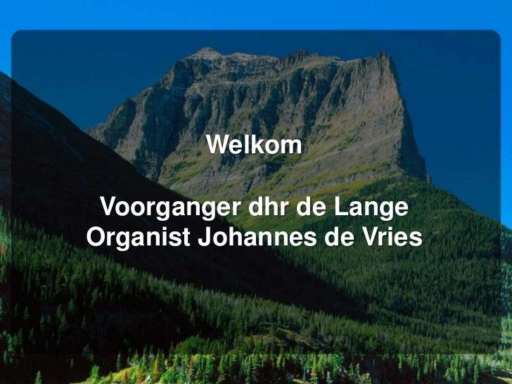 Welkom Voorganger dhr de LangeOrganist Johannes de Vries