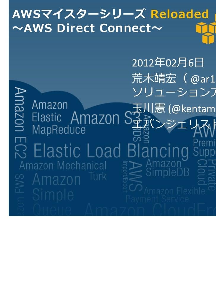 AWSマイスターシリーズ Reloaded AWS Direct Connect            2012 02月6日            荒木靖宏( @ar1 )            ソリューションアーキテクト           ...