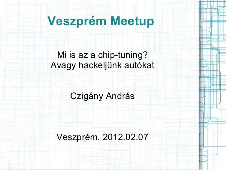 Veszprém Meetup Mi is az a chip-tuning? Avagy hackeljünk autókat Czigány András Veszprém, 2012.02.07