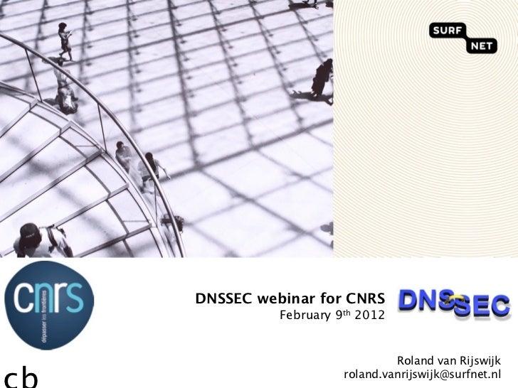 DNSSEC webinar for CNRS          February 9th 2012                             Roland van Rijswijk                    rola...