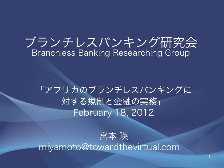 ブランチレスバンキング研究会Branchless Banking Researching Group「アフリカのブランチレスバンキングに   対する規制と金融の実務」    February 18, 2012            宮本 瑛 m...
