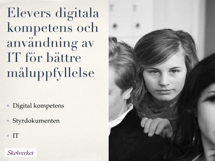 Elevers digitala kompetens och användning av IT för bättre måluppfyllelse  <ul><li>Digital kompetens </li></ul><ul><li>Sty...