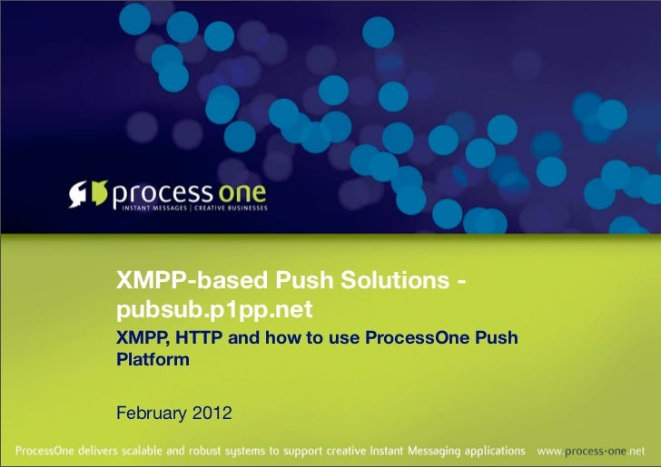 XMPP-based Push Solutions -pubsub.p1pp.netXMPP, HTTP and how to use ProcessOne PushPlatformFebruary 2012