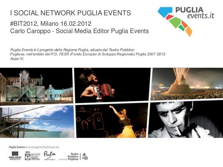 I SOCIAL NETWORK PUGLIA EVENTS#BIT2012, Milano 16.02.2012Carlo Caroppo - Social Media Editor Puglia EventsPuglia Events è ...
