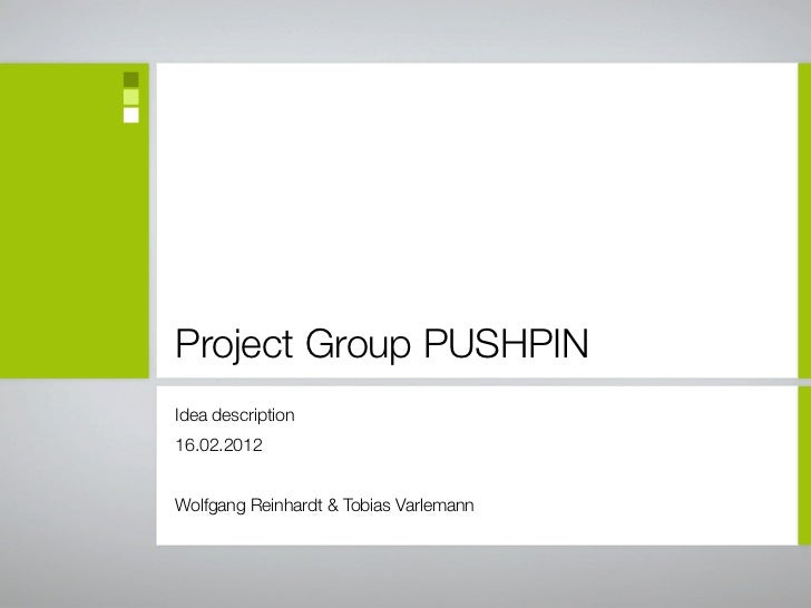 Project Group PUSHPINIdea description16.02.2012Wolfgang Reinhardt & Tobias Varlemann