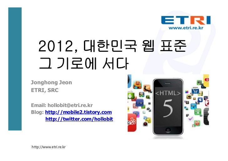2012, 대한민국 웹 표준   그 기로에 서다Jonghong JeonETRI, SRCEmail: hollobit@etri.re.krBlog: http://mobile2.tistory.com      http://twi...