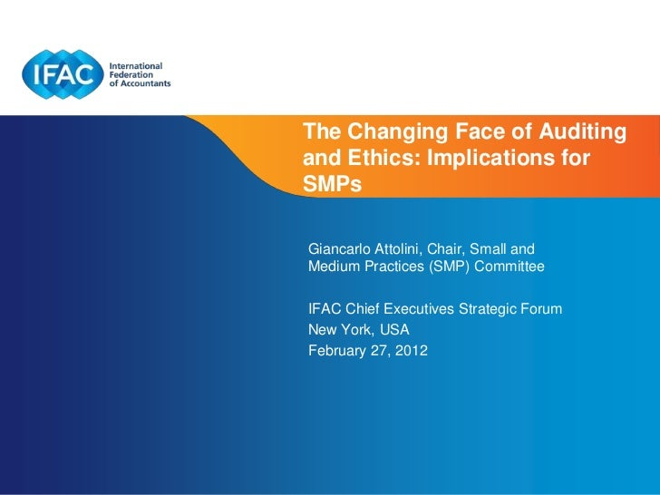 The Changing Face of Auditingand Ethics: Implications forSMPsGiancarlo Attolini, Chair, Small andMedium Practices (SMP) Co...