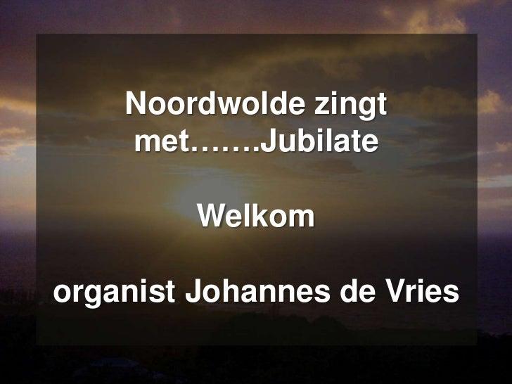 Noordwolde zingt    met…….Jubilate         Welkomorganist Johannes de Vries