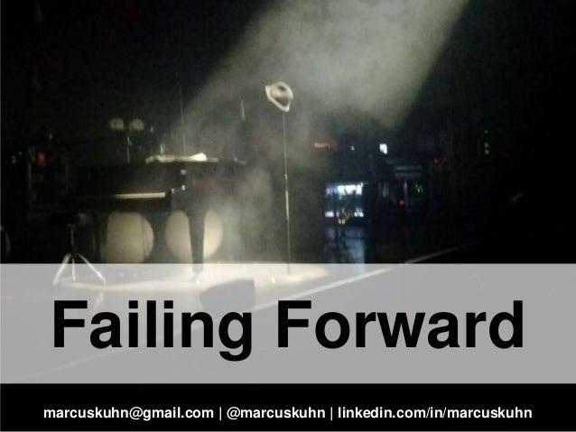 Failing Forward marcuskuhn@gmail.com | @marcuskuhn | linkedin.com/in/marcuskuhn