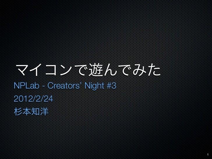 マイコンで遊んでみたNPLab - Creators' Night #32012/2/24杉本知洋                             1