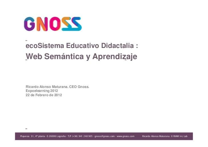 ecoSistema Educativo Didactalia :    Web Semántica y Aprendizaje    Ricardo Alonso Maturana. CEO Gnoss.    Expoelearning 2...